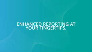 Enhanced Reporting at your fingertips.